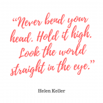 """Never bend your head. Hold it high. Look the world straight in the eye."""